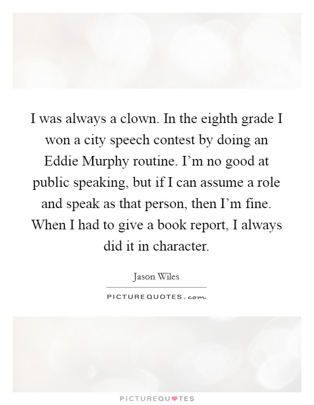 I was always a clown. In the eighth grade I won a city speech contest by doing an Eddie Murphy routine. I'm no good at public speaking, but if I can assume a role and speak as that person, then I'm fine. When I had to give a book report, I always did it in character Picture Quote #1