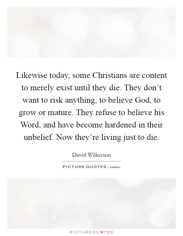Likewise today, some Christians are content to merely exist until they die. They don't want to risk anything, to believe God, to grow or mature. They refuse to believe his Word, and have become hardened in their unbelief. Now they're living just to die Picture Quote #1