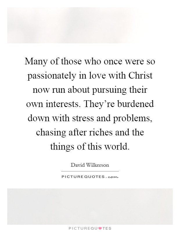 Many of those who once were so passionately in love with Christ now run about pursuing their own interests. They're burdened down with stress and problems, chasing after riches and the things of this world Picture Quote #1