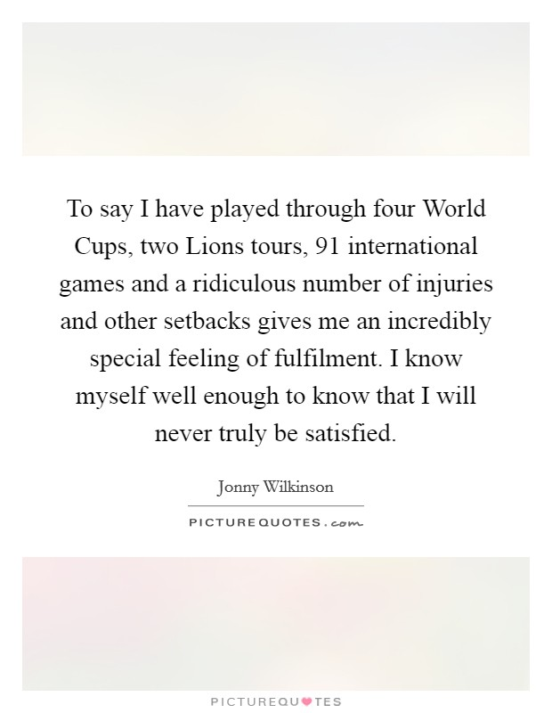 To say I have played through four World Cups, two Lions tours, 91 international games and a ridiculous number of injuries and other setbacks gives me an incredibly special feeling of fulfilment. I know myself well enough to know that I will never truly be satisfied Picture Quote #1