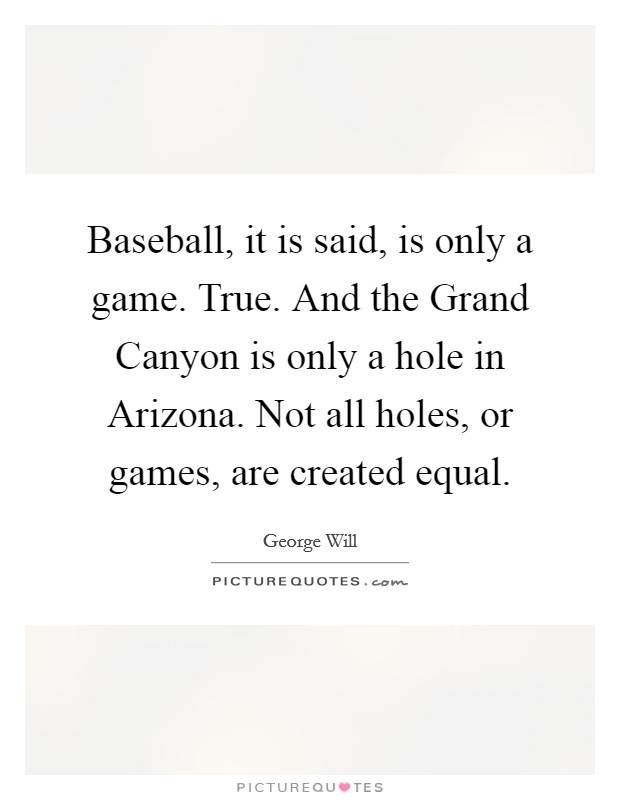 Baseball, it is said, is only a game. True. And the Grand Canyon is only a hole in Arizona. Not all holes, or games, are created equal Picture Quote #1