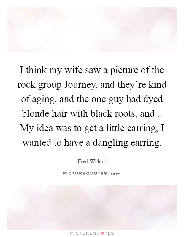 I think my wife saw a picture of the rock group Journey, and they're kind of aging, and the one guy had dyed blonde hair with black roots, and... My idea was to get a little earring, I wanted to have a dangling earring Picture Quote #1