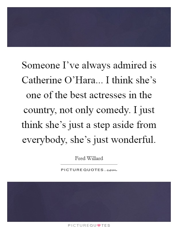 Someone I've always admired is Catherine O'Hara... I think she's one of the best actresses in the country, not only comedy. I just think she's just a step aside from everybody, she's just wonderful Picture Quote #1
