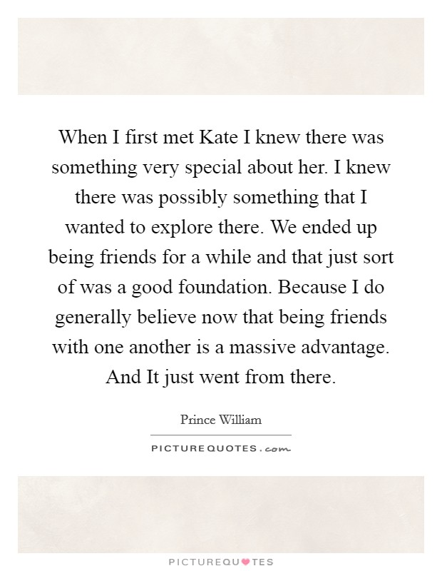 When I first met Kate I knew there was something very special about her. I knew there was possibly something that I wanted to explore there. We ended up being friends for a while and that just sort of was a good foundation. Because I do generally believe now that being friends with one another is a massive advantage. And It just went from there Picture Quote #1