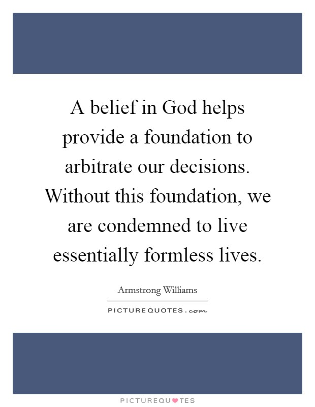 A belief in God helps provide a foundation to arbitrate our decisions. Without this foundation, we are condemned to live essentially formless lives Picture Quote #1