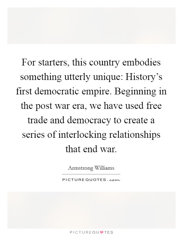 For starters, this country embodies something utterly unique: History's first democratic empire. Beginning in the post war era, we have used free trade and democracy to create a series of interlocking relationships that end war Picture Quote #1
