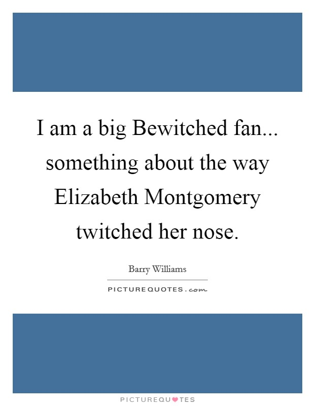 I am a big Bewitched fan... something about the way Elizabeth Montgomery twitched her nose Picture Quote #1