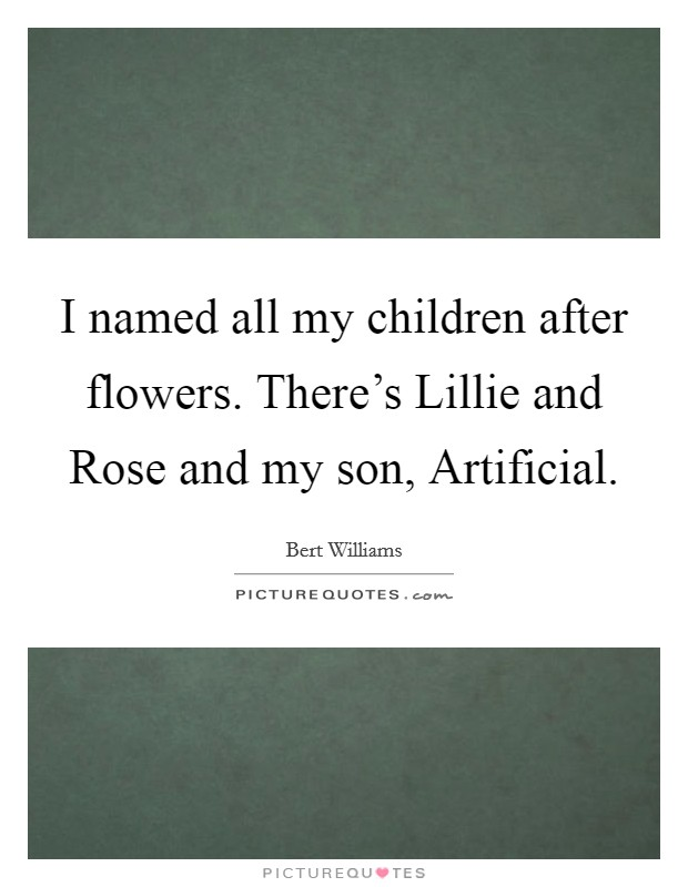 I named all my children after flowers. There's Lillie and Rose and my son, Artificial Picture Quote #1