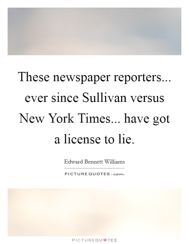 These newspaper reporters... ever since Sullivan versus New York Times... have got a license to lie Picture Quote #1