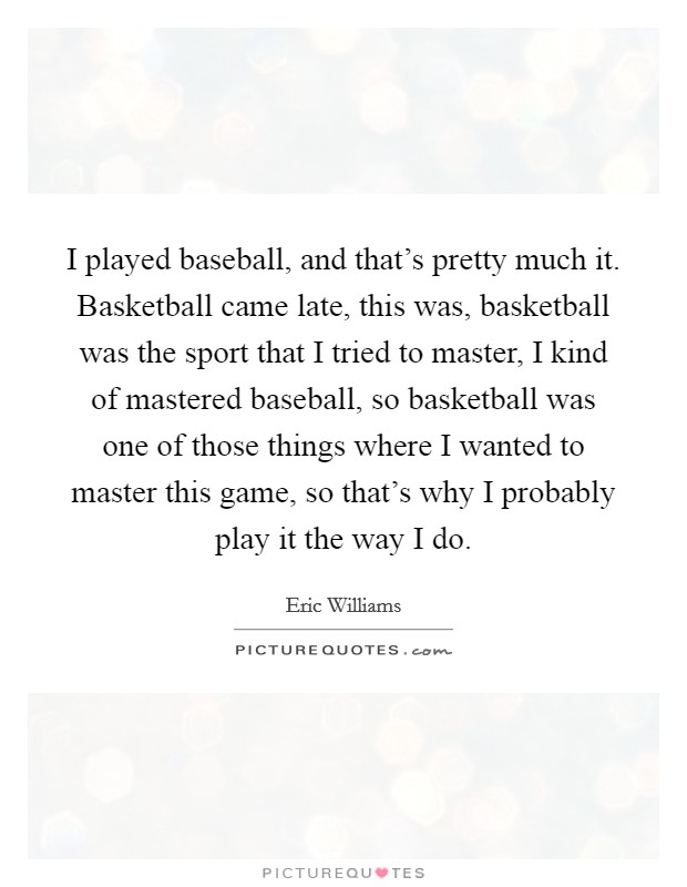 I played baseball, and that's pretty much it. Basketball came late, this was, basketball was the sport that I tried to master, I kind of mastered baseball, so basketball was one of those things where I wanted to master this game, so that's why I probably play it the way I do Picture Quote #1