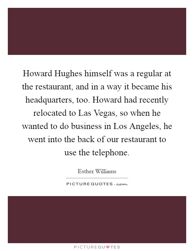 Howard Hughes himself was a regular at the restaurant, and in a way it became his headquarters, too. Howard had recently relocated to Las Vegas, so when he wanted to do business in Los Angeles, he went into the back of our restaurant to use the telephone Picture Quote #1