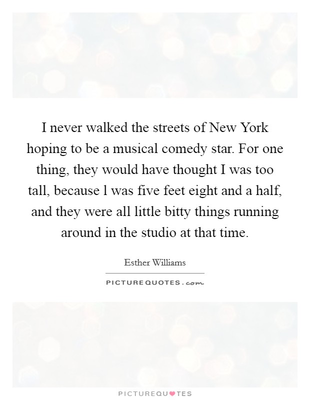 I never walked the streets of New York hoping to be a musical comedy star. For one thing, they would have thought I was too tall, because l was five feet eight and a half, and they were all little bitty things running around in the studio at that time Picture Quote #1