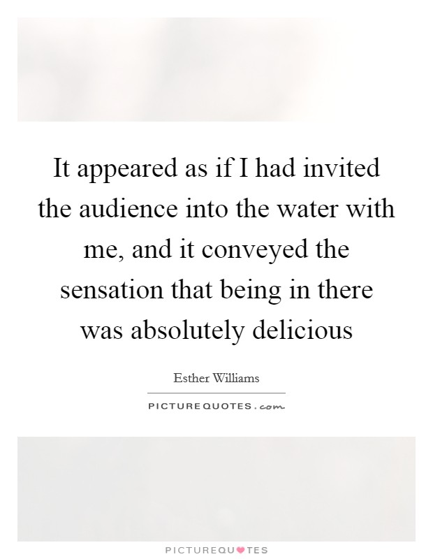 It appeared as if I had invited the audience into the water with me, and it conveyed the sensation that being in there was absolutely delicious Picture Quote #1