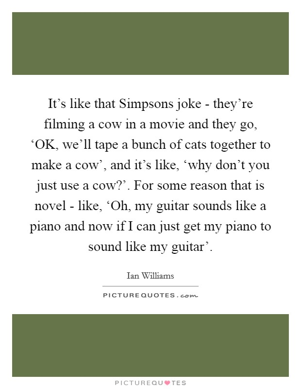 It's like that Simpsons joke - they're filming a cow in a movie and they go, 'OK, we'll tape a bunch of cats together to make a cow', and it's like, 'why don't you just use a cow?'. For some reason that is novel - like, 'Oh, my guitar sounds like a piano and now if I can just get my piano to sound like my guitar' Picture Quote #1