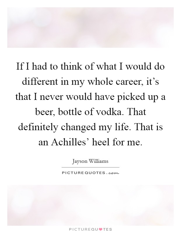 If I had to think of what I would do different in my whole career, it's that I never would have picked up a beer, bottle of vodka. That definitely changed my life. That is an Achilles' heel for me Picture Quote #1