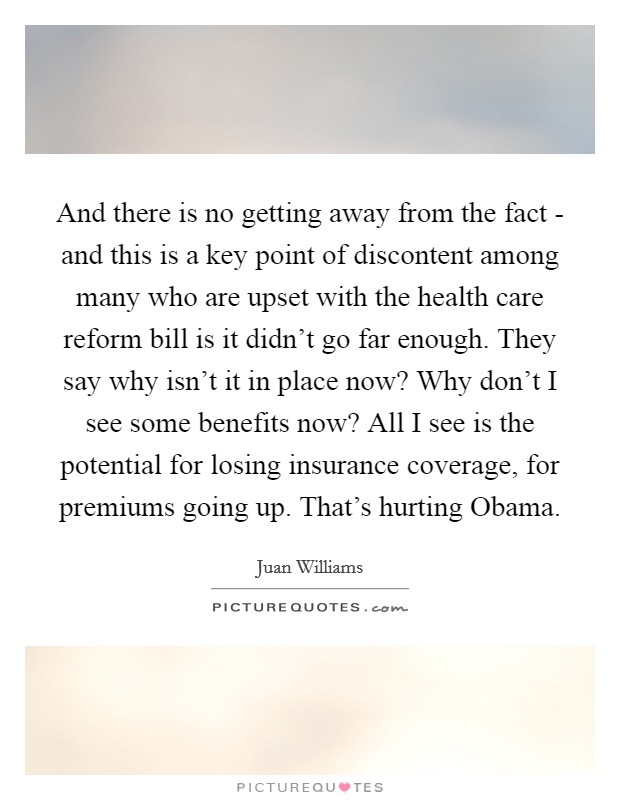 And there is no getting away from the fact - and this is a key point of discontent among many who are upset with the health care reform bill is it didn't go far enough. They say why isn't it in place now? Why don't I see some benefits now? All I see is the potential for losing insurance coverage, for premiums going up. That's hurting Obama Picture Quote #1