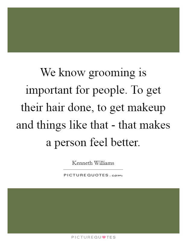 We know grooming is important for people. To get their hair done, to get makeup and things like that - that makes a person feel better Picture Quote #1