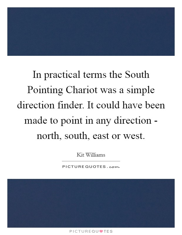 In practical terms the South Pointing Chariot was a simple direction finder. It could have been made to point in any direction - north, south, east or west Picture Quote #1