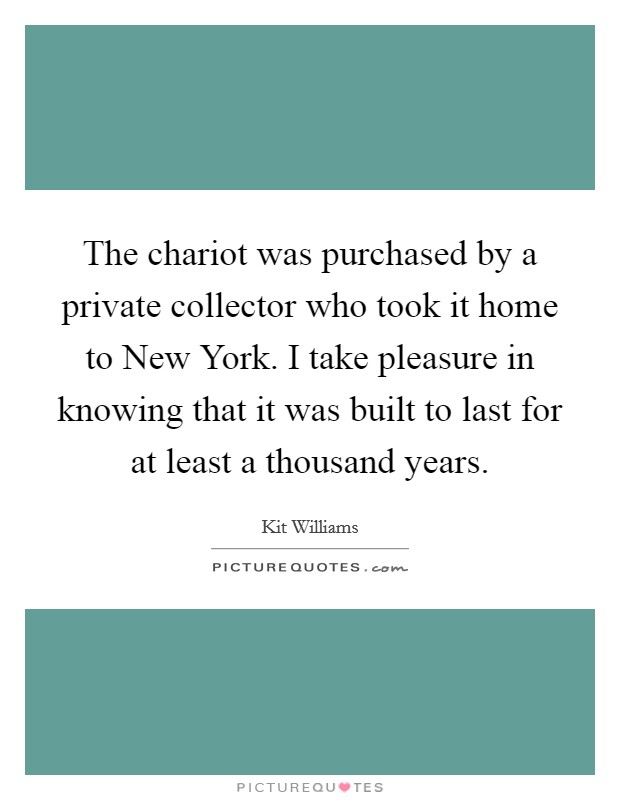 The chariot was purchased by a private collector who took it home to New York. I take pleasure in knowing that it was built to last for at least a thousand years Picture Quote #1