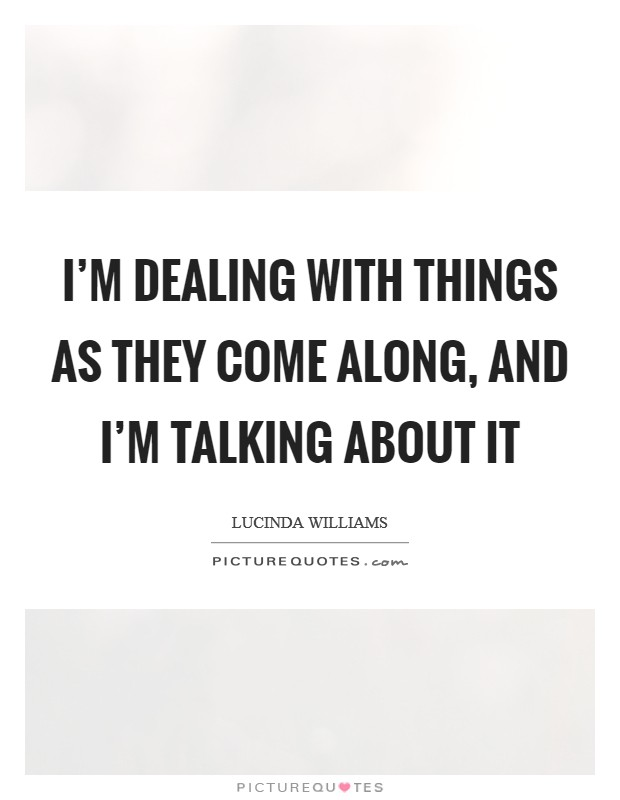I'm dealing with things as they come along, and I'm talking about it Picture Quote #1