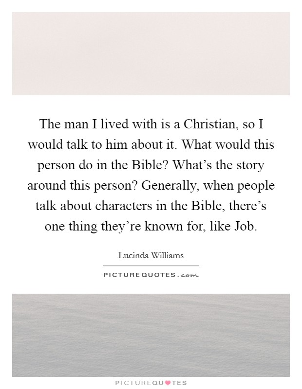 The man I lived with is a Christian, so I would talk to him about it. What would this person do in the Bible? What's the story around this person? Generally, when people talk about characters in the Bible, there's one thing they're known for, like Job Picture Quote #1