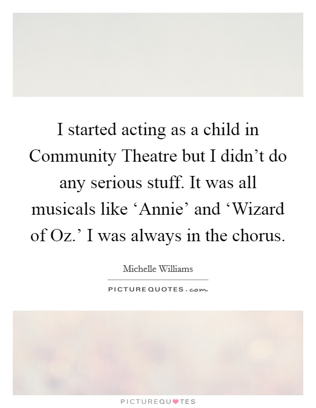I started acting as a child in Community Theatre but I didn't do any serious stuff. It was all musicals like 'Annie' and 'Wizard of Oz.' I was always in the chorus Picture Quote #1