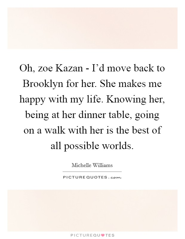 Oh, zoe Kazan - I'd move back to Brooklyn for her. She makes me happy with my life. Knowing her, being at her dinner table, going on a walk with her is the best of all possible worlds Picture Quote #1