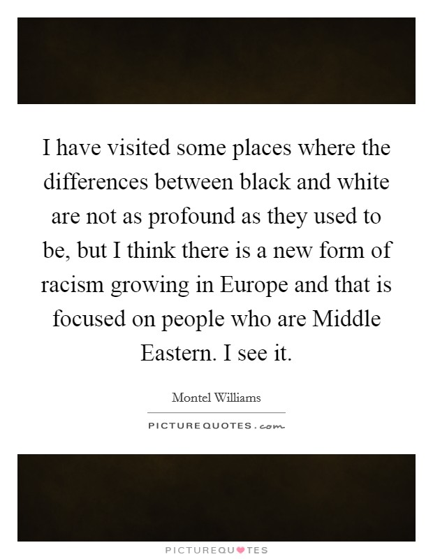 I have visited some places where the differences between black and white are not as profound as they used to be, but I think there is a new form of racism growing in Europe and that is focused on people who are Middle Eastern. I see it Picture Quote #1