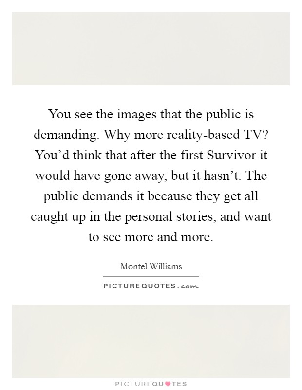 You see the images that the public is demanding. Why more reality-based TV? You'd think that after the first Survivor it would have gone away, but it hasn't. The public demands it because they get all caught up in the personal stories, and want to see more and more Picture Quote #1