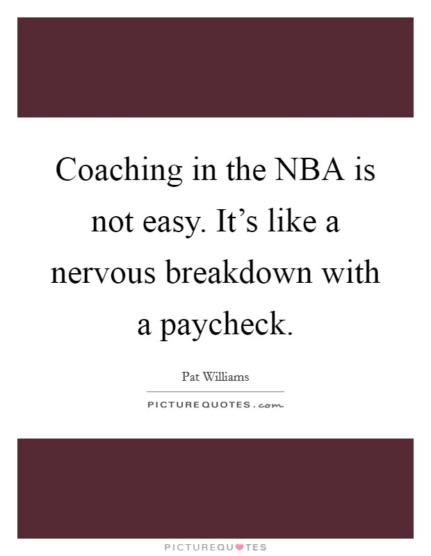 Coaching in the NBA is not easy. It's like a nervous breakdown with a paycheck Picture Quote #1