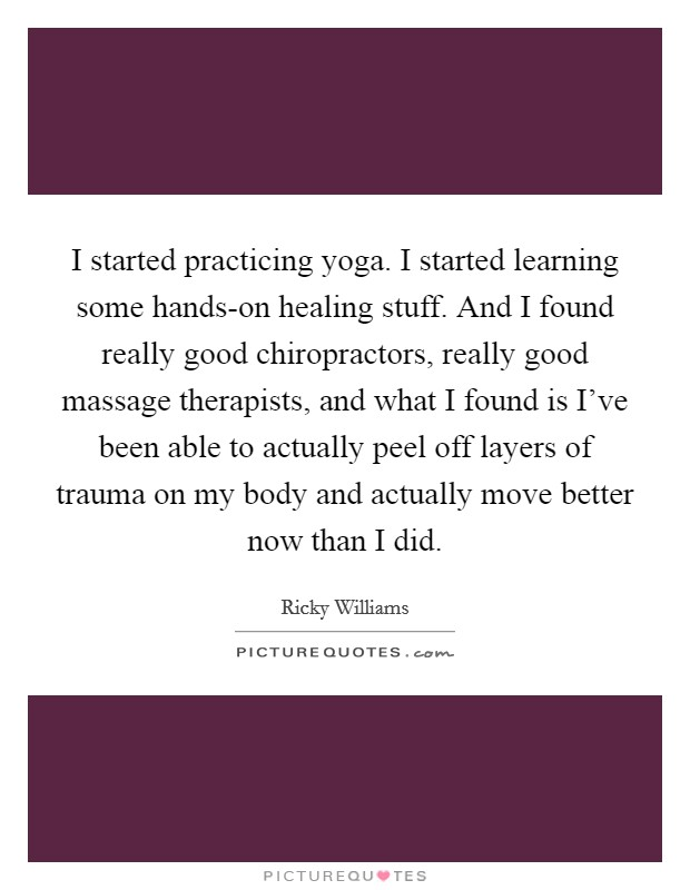 I started practicing yoga. I started learning some hands-on healing stuff. And I found really good chiropractors, really good massage therapists, and what I found is I've been able to actually peel off layers of trauma on my body and actually move better now than I did Picture Quote #1