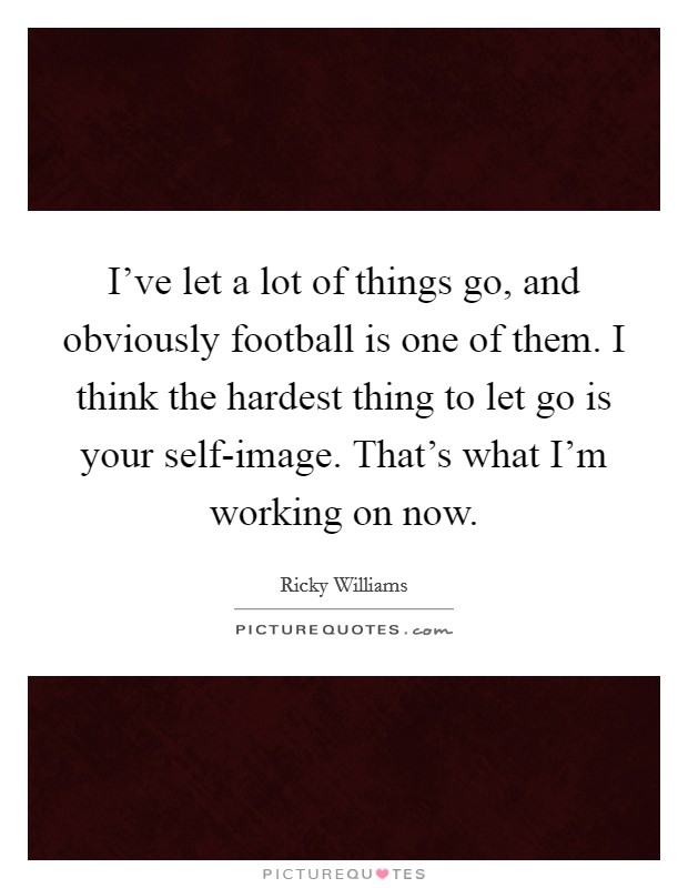 I've let a lot of things go, and obviously football is one of them. I think the hardest thing to let go is your self-image. That's what I'm working on now Picture Quote #1