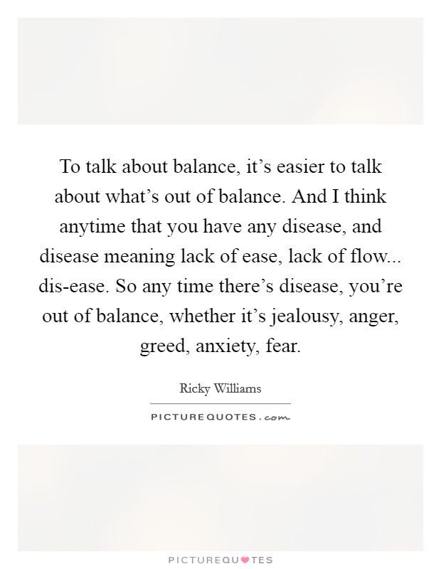 To talk about balance, it's easier to talk about what's out of balance. And I think anytime that you have any disease, and disease meaning lack of ease, lack of flow... dis-ease. So any time there's disease, you're out of balance, whether it's jealousy, anger, greed, anxiety, fear Picture Quote #1