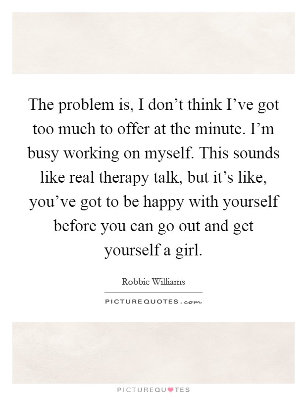 The problem is, I don't think I've got too much to offer at the minute. I'm busy working on myself. This sounds like real therapy talk, but it's like, you've got to be happy with yourself before you can go out and get yourself a girl Picture Quote #1
