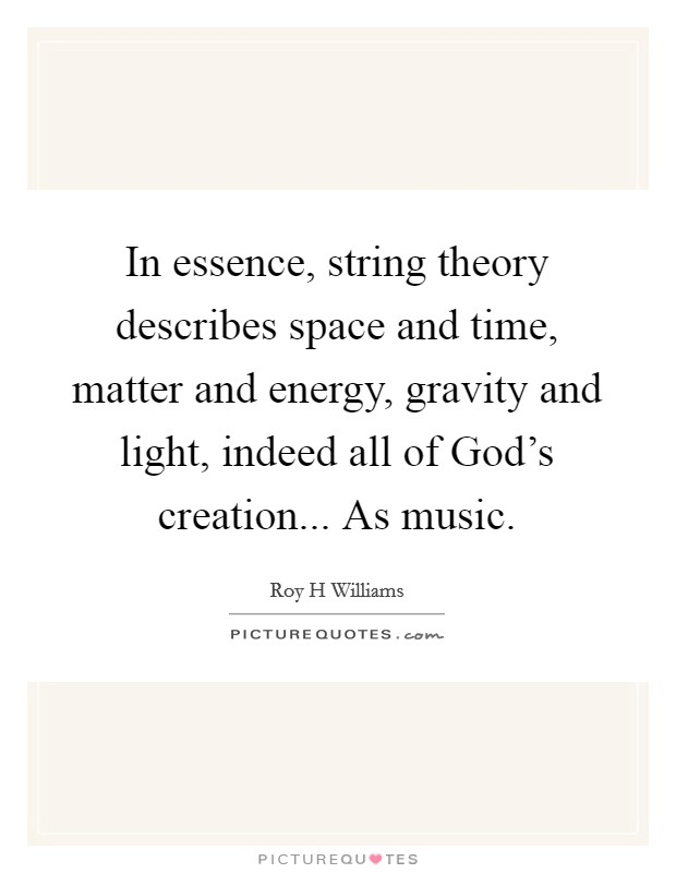 In essence, string theory describes space and time, matter and energy, gravity and light, indeed all of God's creation... As music Picture Quote #1