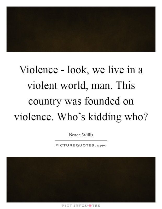 Violence - look, we live in a violent world, man. This country was founded on violence. Who's kidding who? Picture Quote #1