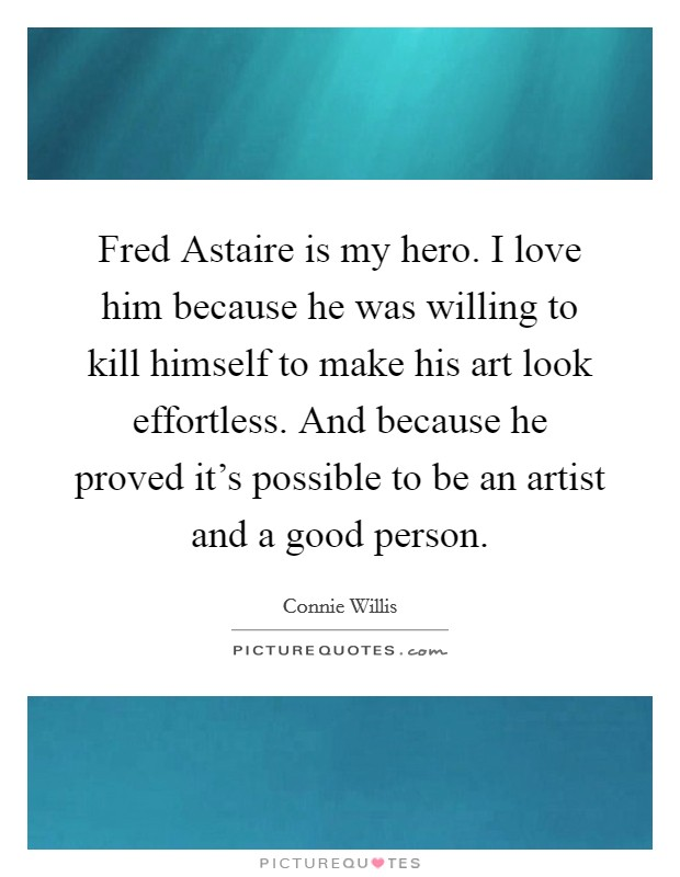 Fred Astaire is my hero. I love him because he was willing to kill himself to make his art look effortless. And because he proved it's possible to be an artist and a good person Picture Quote #1