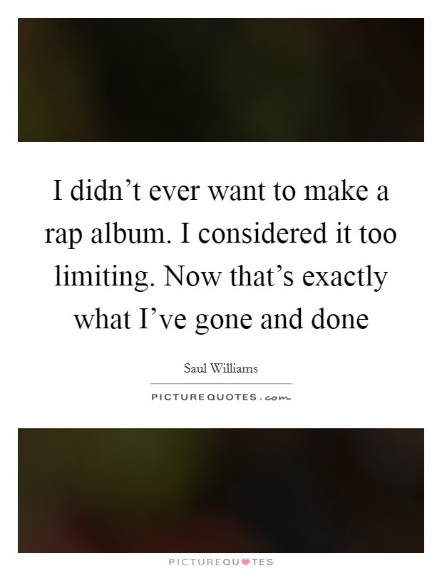 I didn't ever want to make a rap album. I considered it too limiting. Now that's exactly what I've gone and done Picture Quote #1