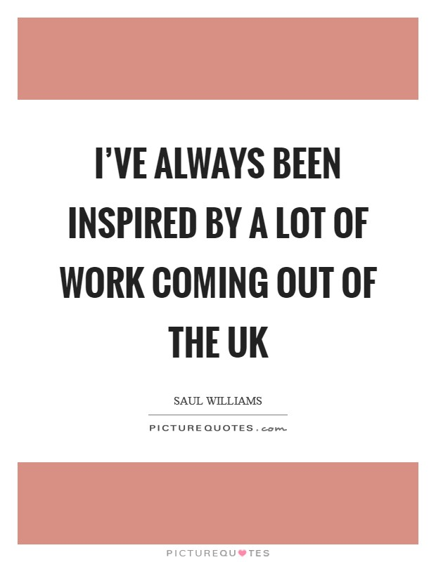 I've always been inspired by a lot of work coming out of the UK Picture Quote #1