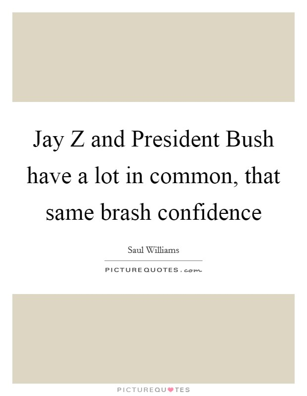 Jay Z and President Bush have a lot in common, that same brash confidence Picture Quote #1