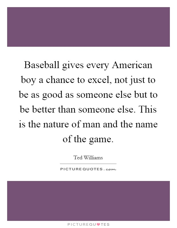 Baseball gives every American boy a chance to excel, not just to be as good as someone else but to be better than someone else. This is the nature of man and the name of the game Picture Quote #1