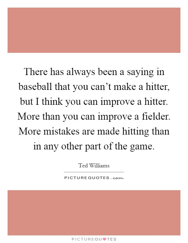 There has always been a saying in baseball that you can't make a hitter, but I think you can improve a hitter. More than you can improve a fielder. More mistakes are made hitting than in any other part of the game Picture Quote #1