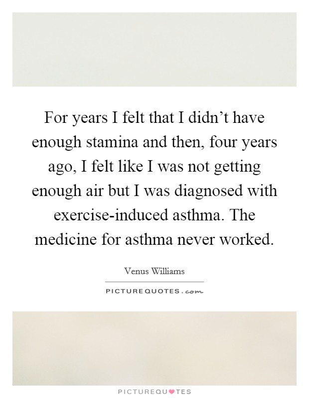 For years I felt that I didn't have enough stamina and then, four years ago, I felt like I was not getting enough air but I was diagnosed with exercise-induced asthma. The medicine for asthma never worked Picture Quote #1