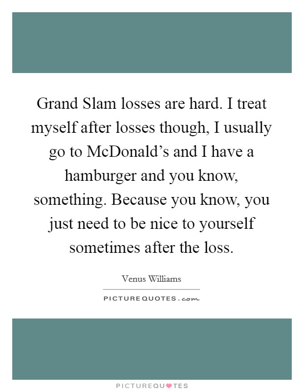 Grand Slam losses are hard. I treat myself after losses though, I usually go to McDonald's and I have a hamburger and you know, something. Because you know, you just need to be nice to yourself sometimes after the loss Picture Quote #1