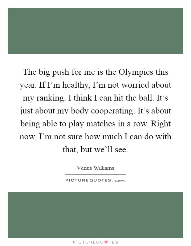 The big push for me is the Olympics this year. If I'm healthy, I'm not worried about my ranking. I think I can hit the ball. It's just about my body cooperating. It's about being able to play matches in a row. Right now, I'm not sure how much I can do with that, but we'll see Picture Quote #1