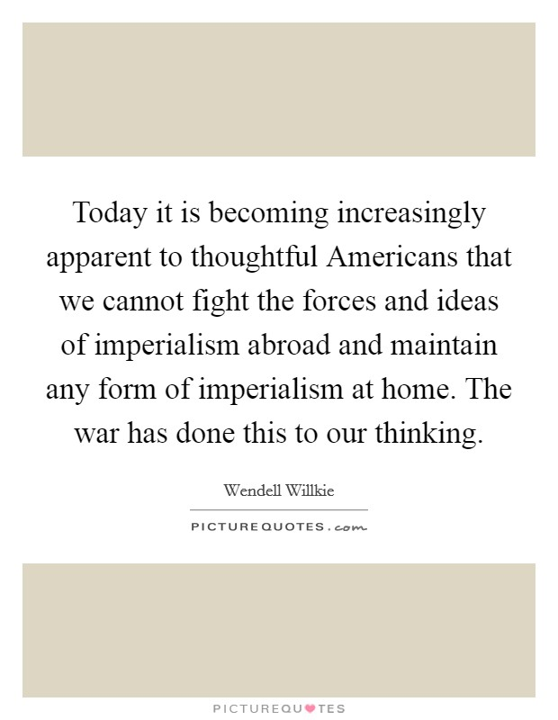 Today it is becoming increasingly apparent to thoughtful Americans that we cannot fight the forces and ideas of imperialism abroad and maintain any form of imperialism at home. The war has done this to our thinking Picture Quote #1