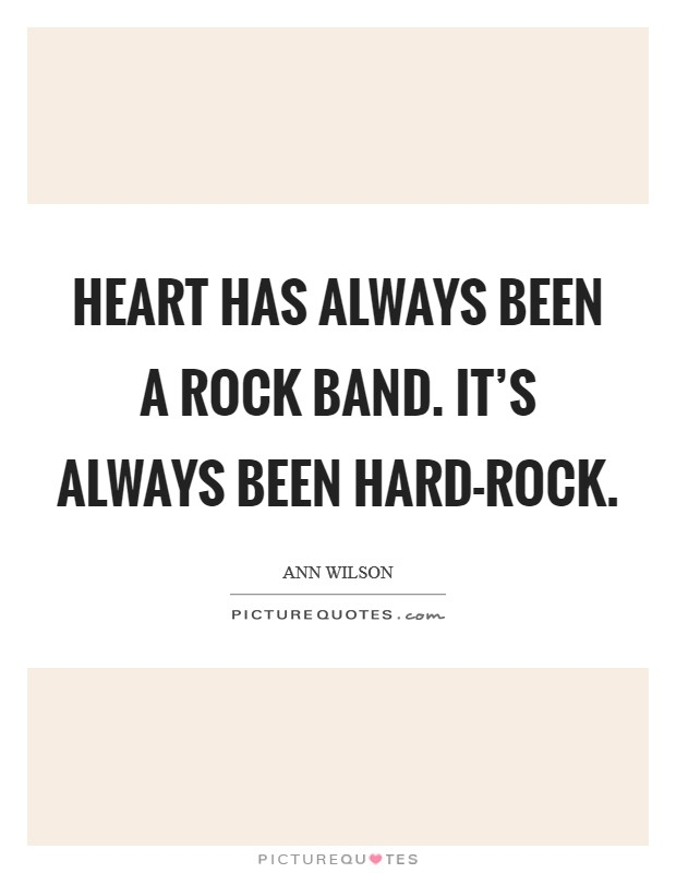 Heart has always been a rock band. It's always been hard-rock Picture Quote #1