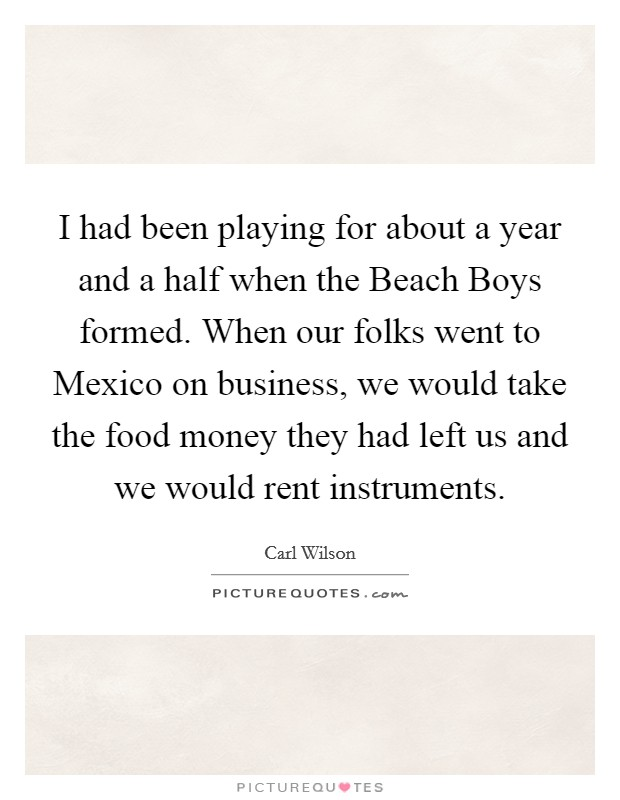 I had been playing for about a year and a half when the Beach Boys formed. When our folks went to Mexico on business, we would take the food money they had left us and we would rent instruments Picture Quote #1