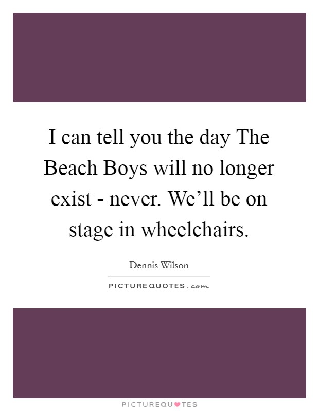 I can tell you the day The Beach Boys will no longer exist - never. We'll be on stage in wheelchairs Picture Quote #1