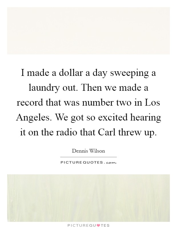 I made a dollar a day sweeping a laundry out. Then we made a record that was number two in Los Angeles. We got so excited hearing it on the radio that Carl threw up Picture Quote #1
